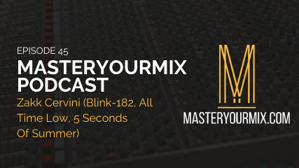 master your mix podcast, episode 45, zakk cervini, blink 182, good charlotte, 5 seconds of summer, audio podcast, music production